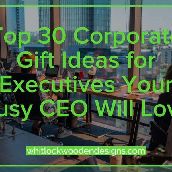 Top 30 Corporate Gift Ideas for Executives Your Busy CEO Will Love