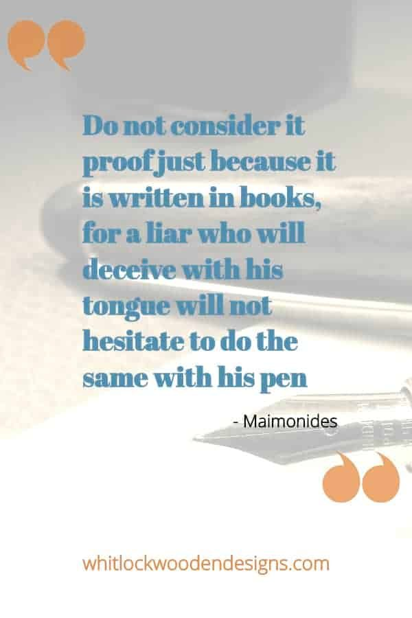 Do not consider it proof just because it is written in books, for a liar who will deceive with his tongue will not hesitate to do the same with his pen